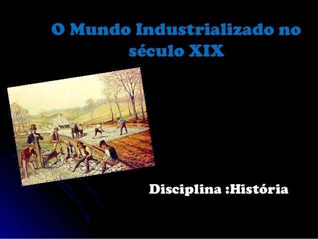 O Mundo Industrializado noO Mundo Industrializado no século XIXséculo XIX Disciplina :HistóriaDisciplina :História