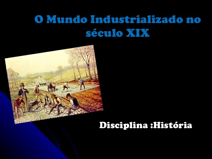 O Mundo Industrializado no século XIX Disciplina :História