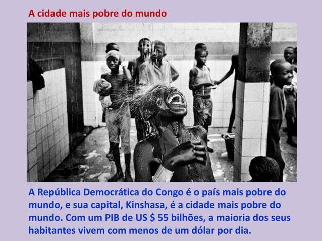 A cidade mais pobre do mundo A República Democrática do Congo é o país mais pobre do mundo, e sua capital, Kinshasa, é a c...