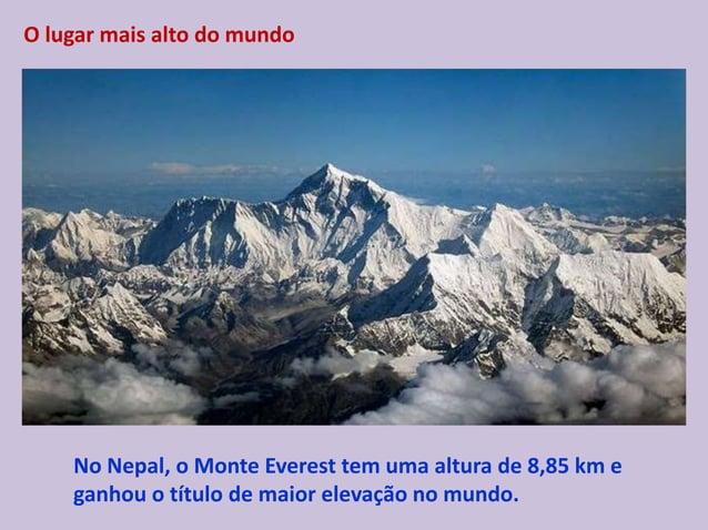 O lugar mais alto do mundo No Nepal, o Monte Everest tem uma altura de 8,85 km e ganhou o título de maior elevação no mund...