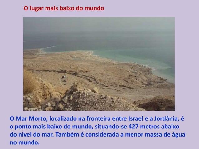O lugar mais baixo do mundo O Mar Morto, localizado na fronteira entre Israel e a Jordânia, é o ponto mais baixo do mundo,...