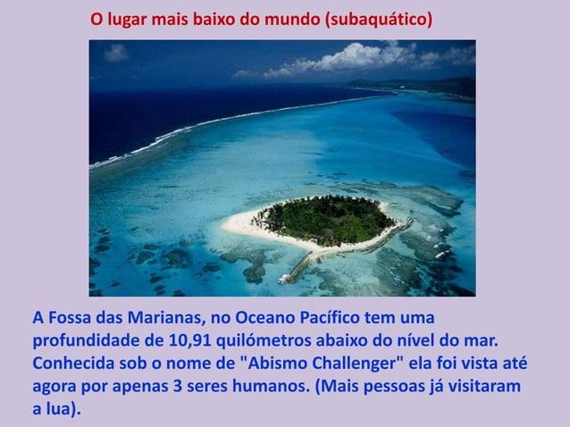 O lugar mais baixo do mundo (subaquático) A Fossa das Marianas, no Oceano Pacífico tem uma profundidade de 10,91 quilómetr...