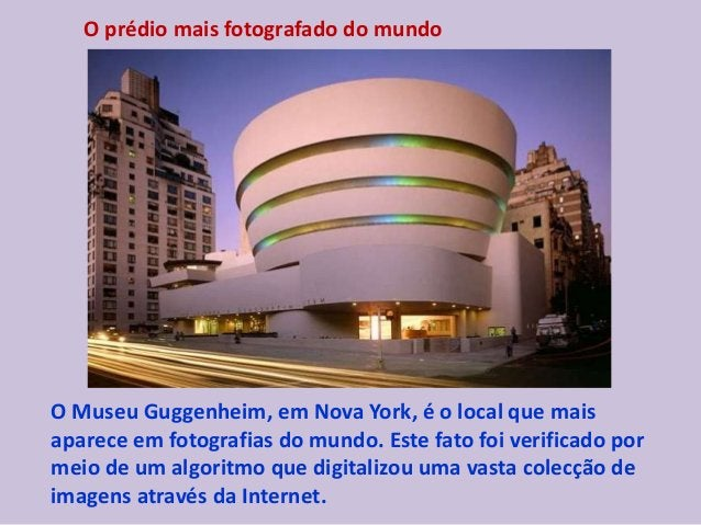 O prédio mais fotografado do mundo O Museu Guggenheim, em Nova York, é o local que mais aparece em fotografias do mundo. E...