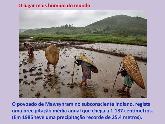 O lugar mais húmido do mundo O povoado de Mawsynram no subconsciente indiano, regista uma precipitação média anual que che...