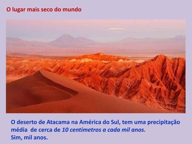 O lugar mais seco do mundo O deserto de Atacama na América do Sul, tem uma precipitação média de cerca de 10 centímetros a...