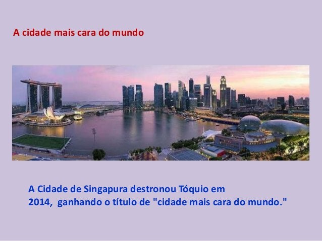 """A cidade mais cara do mundo A Cidade de Singapura destronou Tóquio em 2014, ganhando o título de """"cidade mais cara do mund..."""