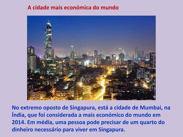 A cidade mais económica do mundo No extremo oposto de Singapura, está a cidade de Mumbai, na Índia, que foi considerada a ...