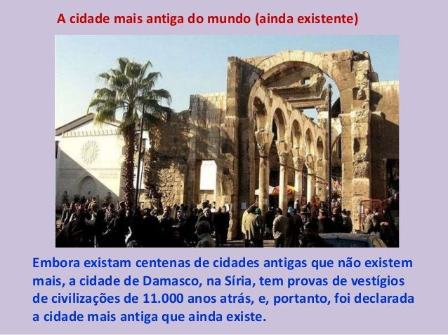 A cidade mais antiga do mundo (ainda existente) Embora existam centenas de cidades antigas que não existem mais, a cidade ...