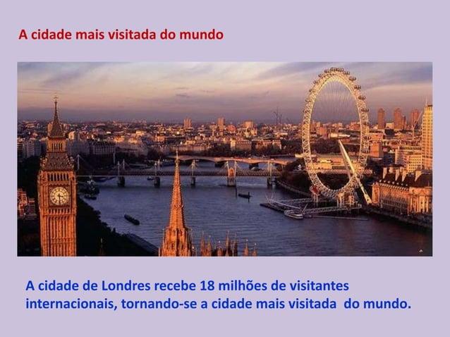 A cidade mais visitada do mundo A cidade de Londres recebe 18 milhões de visitantes internacionais, tornando-se a cidade m...