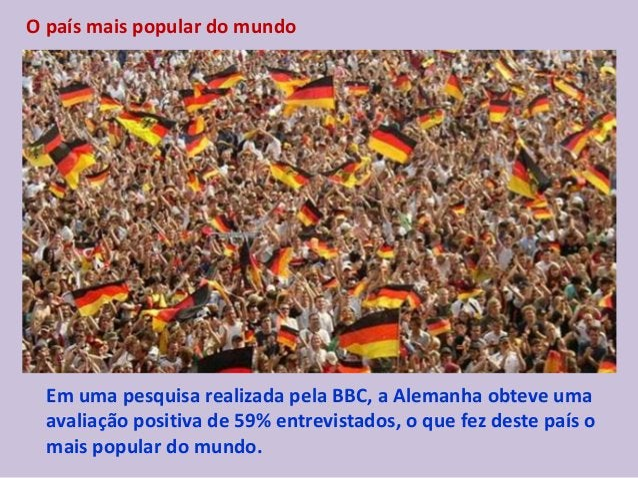 O país mais popular do mundo Em uma pesquisa realizada pela BBC, a Alemanha obteve uma avaliação positiva de 59% entrevist...