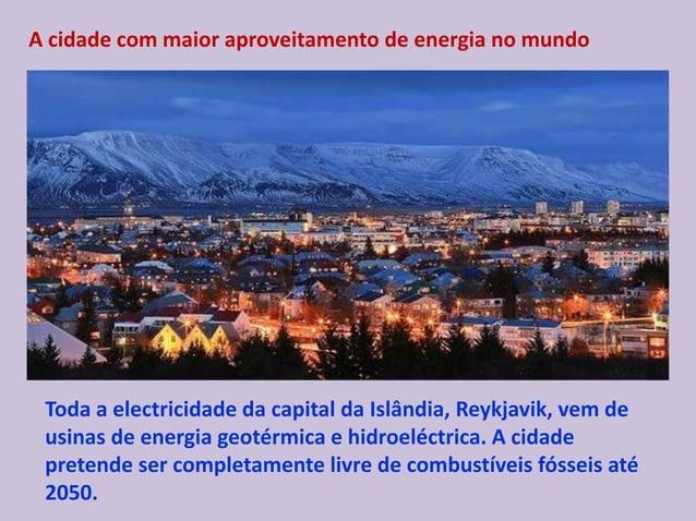 A cidade com maior aproveitamento de energia no mundo Toda a electricidade da capital da Islândia, Reykjavik, vem de usina...