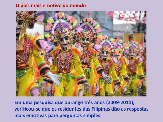 O país mais emotivo do mundo Em uma pesquisa que abrange três anos (2009-2011), verificou-se que os residentes das Filipin...