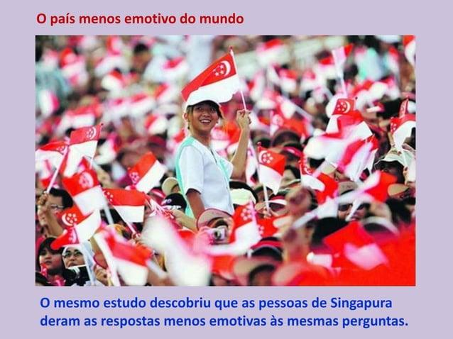 O país menos emotivo do mundo O mesmo estudo descobriu que as pessoas de Singapura deram as respostas menos emotivas às me...