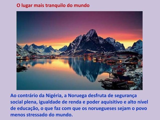 O lugar mais tranquilo do mundo Ao contrário da Nigéria, a Noruega desfruta de segurança social plena, igualdade de renda ...