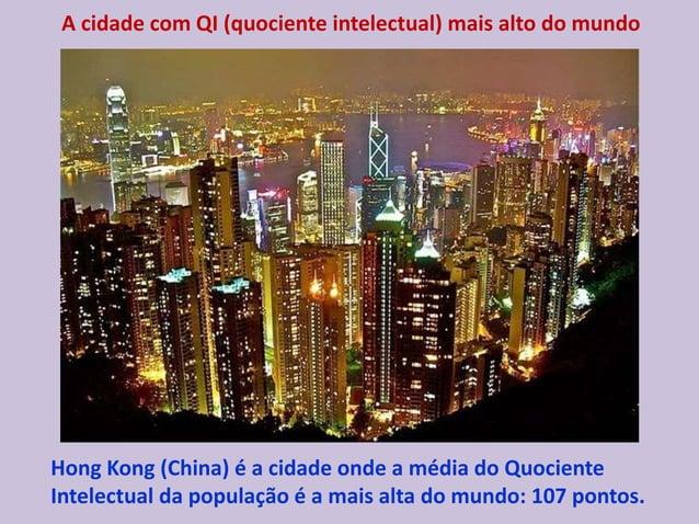 A cidade com QI (quociente intelectual) mais alto do mundo Hong Kong (China) é a cidade onde a média do Quociente Intelect...