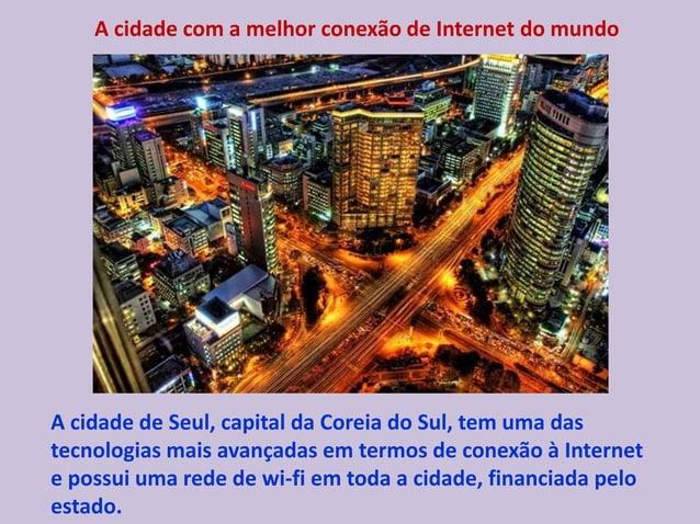 A cidade com a melhor conexão de Internet do mundo A cidade de Seul, capital da Coreia do Sul, tem uma das tecnologias mai...