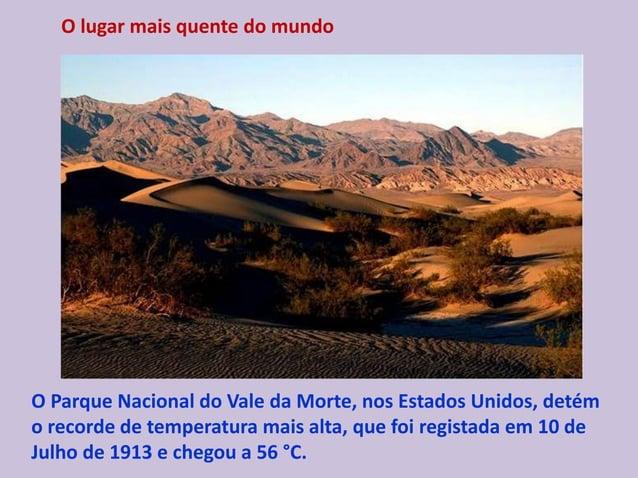 O lugar mais quente do mundo O Parque Nacional do Vale da Morte, nos Estados Unidos, detém o recorde de temperatura mais a...