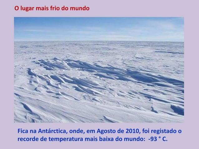 O lugar mais frio do mundo Fica na Antárctica, onde, em Agosto de 2010, foi registado o recorde de temperatura mais baixa ...