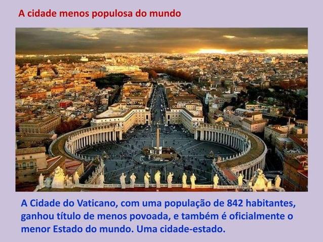 A cidade menos populosa do mundo A Cidade do Vaticano, com uma população de 842 habitantes, ganhou título de menos povoada...