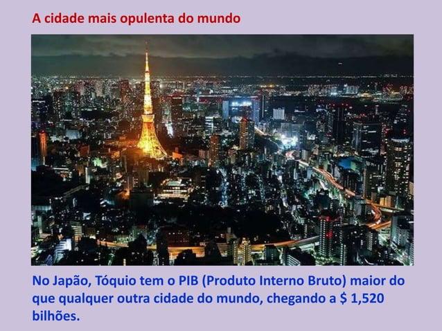 A cidade mais opulenta do mundo No Japão, Tóquio tem o PIB (Produto Interno Bruto) maior do que qualquer outra cidade do m...