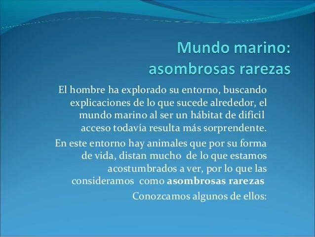 El hombre ha explorado su entorno, buscandoexplicaciones de lo que sucede alrededor, elmundo marino al ser un hábitat de d...