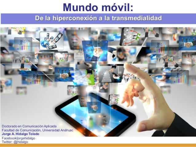 Mundo móvil:                    De la hiperconexión a la transmedialidadDoctorado en Comunicación AplicadaFacultad de Comu...