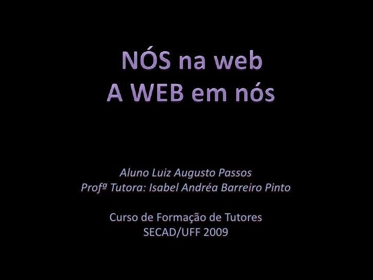 NÓS na web<br />A WEB em nós<br />Aluno Luiz Augusto Passos<br />Profª Tutora: Isabel Andréa Barreiro Pinto<br />Curso de ...