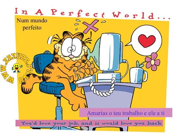 Num mundo perfeito  Amarias o teu trabalho e ele a ti