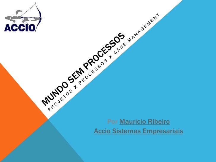 Mundo sem Processos<br />Projetos x Processos x Case Management<br />Por Maurício Ribeiro <br />Accio Sistemas Empresariai...