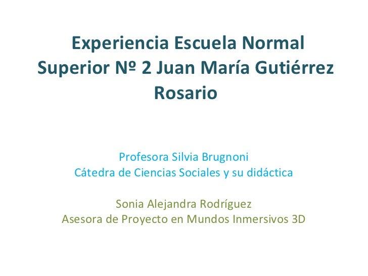 Experiencia Escuela Normal Superior Nº 2 Juan María Gutiérrez  Rosario  Profesora Silvia Brugnoni Cátedra de Ciencias Soci...