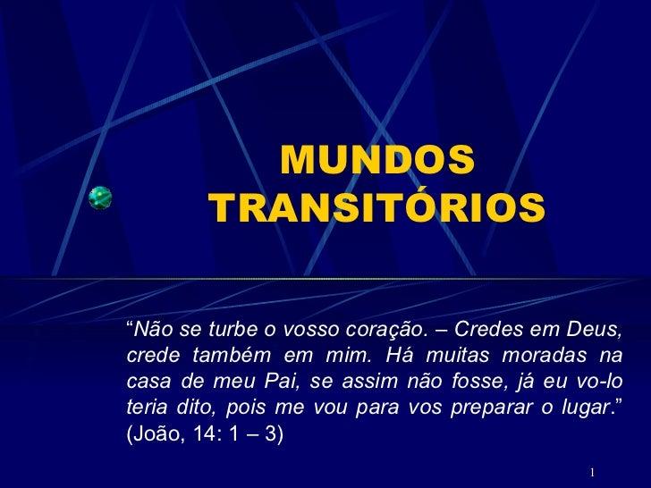 """MUNDOS TRANSITÓRIOS """" Não se turbe o vosso coração. – Credes em Deus, crede também em mim. Há muitas moradas na casa de me..."""