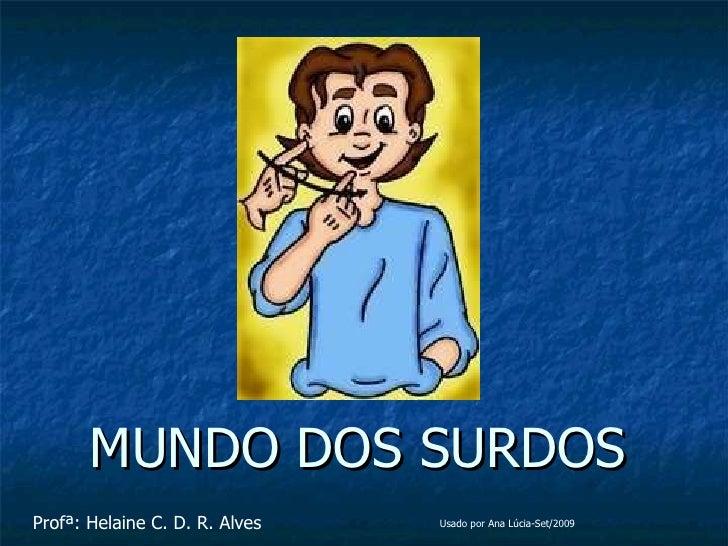 MUNDO DOS SURDOS Profª: Helaine C. D. R. Alves Usado por Ana Lúcia-Set/2009