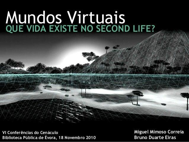 Mundos VirtuaisQUE VIDA EXISTE NO SECOND LIFE? VI Conferências do Cenáculo Biblioteca Pública de Évora, 18 Novembro 2010 M...