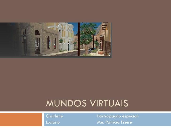 MUNDOS VIRTUAIS Charlene Participação especial: Luciano Me. Patrícia Freire