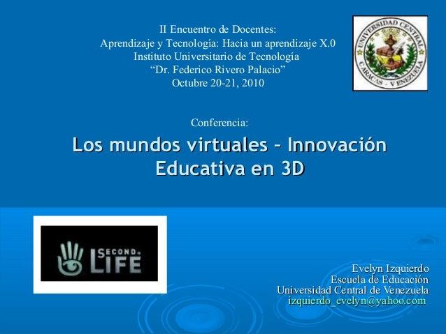 Los mundos virtuales – InnovaciónLos mundos virtuales – Innovación Educativa en 3DEducativa en 3D II Encuentro de Docentes...