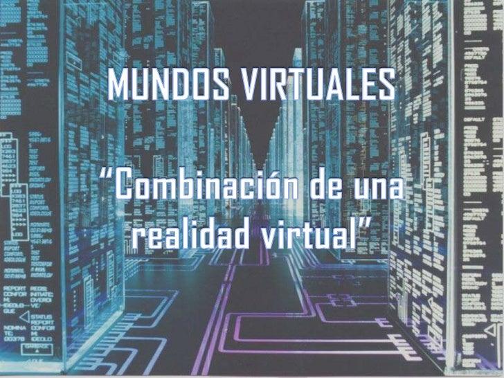 """MUNDOS VIRTUALES""""Combinación de una realidad virtual""""<br />"""