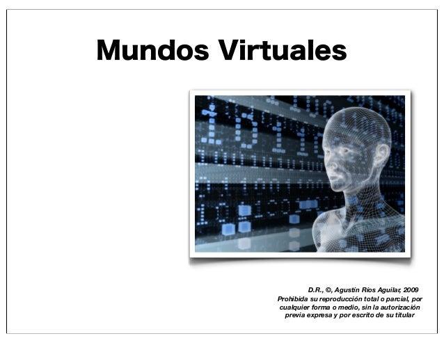 Mundos Virtuales D.R., ©, Agustín Ríos Aguilar, 2009 Prohibida su reproducción total o parcial, por cualquier forma o medi...