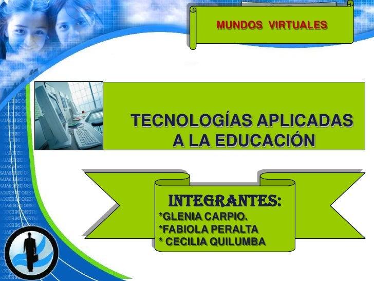 MUNDOS  VIRTUALES <br />TECNOLOGÍAS APLICADAS<br /> A LA EDUCACIÓN<br />INTEGRANTES:<br />*GLENIA CARPIO.<br />*FABIOLA PE...