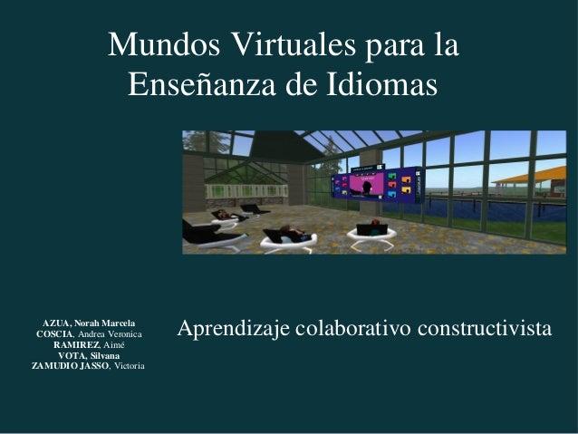 Aprendizaje colaborativo constructivista Mundos Virtuales para la Enseñanza de Idiomas AZUA, Norah Marcela COSCIA, Andrea ...