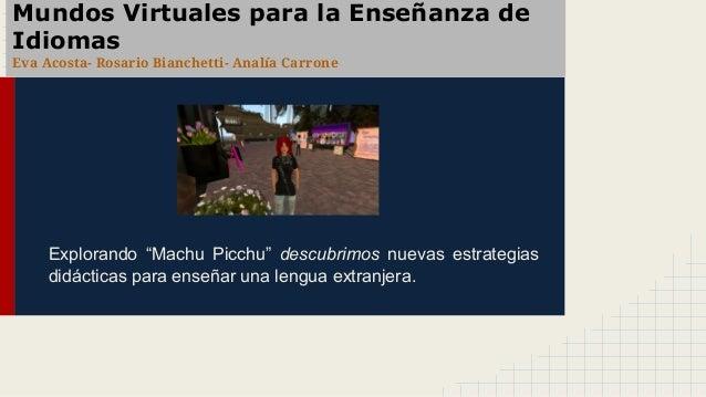 """Mundos Virtuales para la Enseñanza de Idiomas Eva Acosta- Rosario Bianchetti- Analía Carrone Explorando """"Machu Picchu"""" des..."""