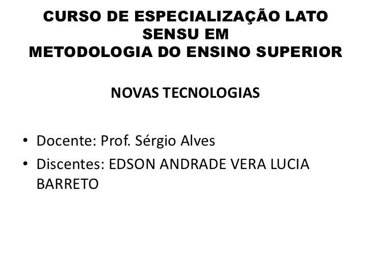 CURSO DE ESPECIALIZAÇÃO LATO           SENSU EMMETODOLOGIA DO ENSINO SUPERIOR           NOVAS TECNOLOGIAS• Docente: Prof. ...