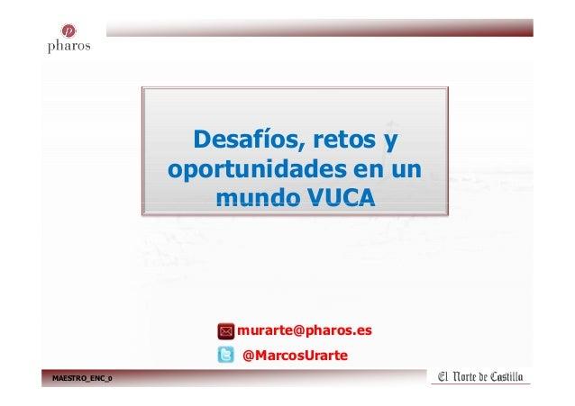 Desafíos, retos y oportunidades en un mundo VUCA MAESTRO_ENC_0 murarte@pharos.es @MarcosUrarte mundo VUCA