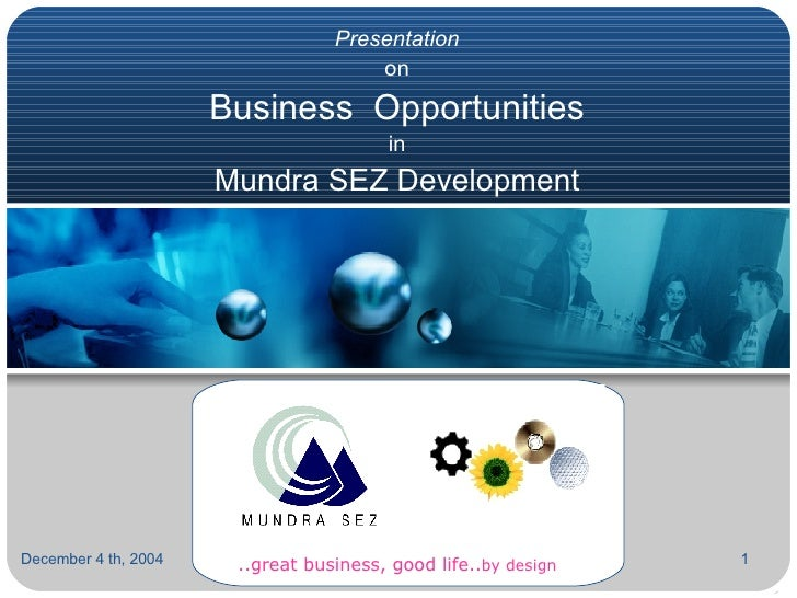 Presentation on Business  Opportunities  in  Mundra SEZ Development September 23, 2004 ..great business, good life.. by de...
