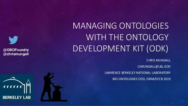MANAGING ONTOLOGIES WITH THE ONTOLOGY DEVELOPMENT KIT (ODK) CHRIS MUNGALL CJMUNGALL@LBL.GOV LAWRENCE BERKELEY NATIONAL LAB...