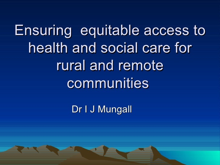 Ensuring  equitable access to health and social care for rural and remote communities  Dr I J Mungall