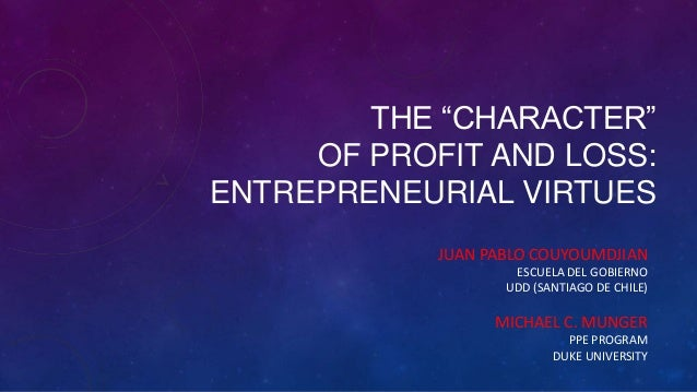 "THE ""CHARACTER"" OF PROFIT AND LOSS: ENTREPRENEURIAL VIRTUES JUAN PABLO COUYOUMDJIAN ESCUELA DEL GOBIERNO UDD (SANTIAGO DE ..."