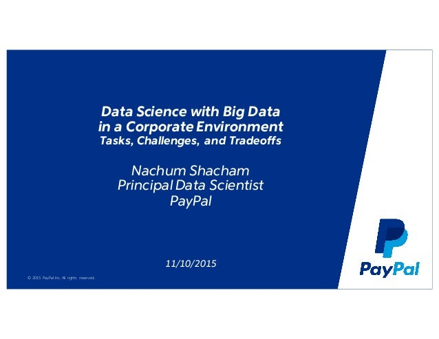 © 2015 PayPal Inc. All rights reserved.. Data Science with Big Data in a Corporate Environment Tasks, Challenges, and Trad...