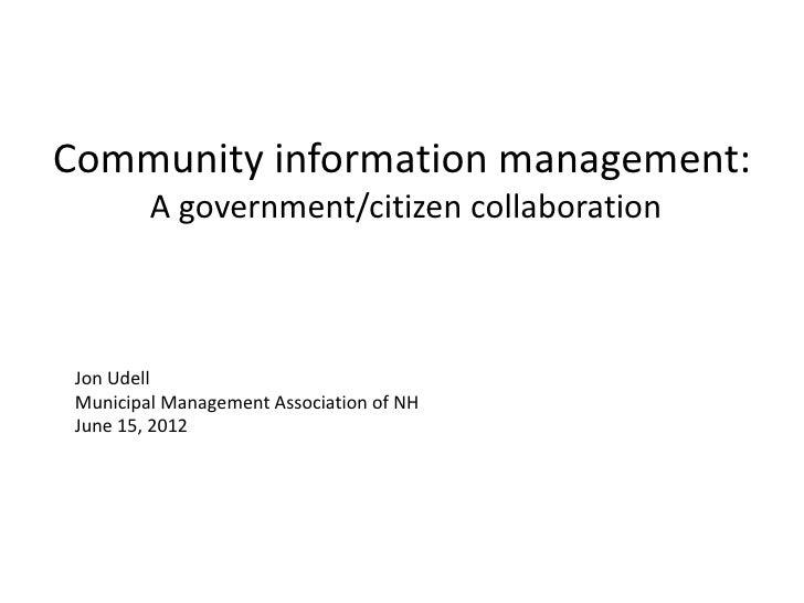 Community information management:         A government/citizen collaboration Jon Udell Municipal Management Association of...