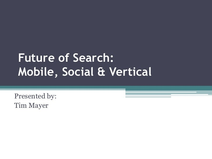 Future of Search: Mobile, Social & VerticalPresented by:Tim Mayer
