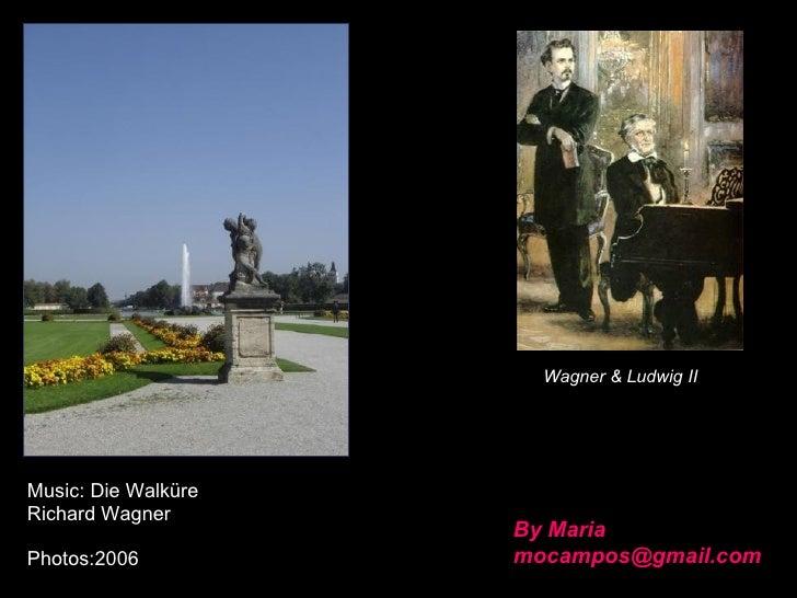 By Maria [email_address] Wagner & Ludwig II Music: Die Walküre Richard Wagner Photos:2006